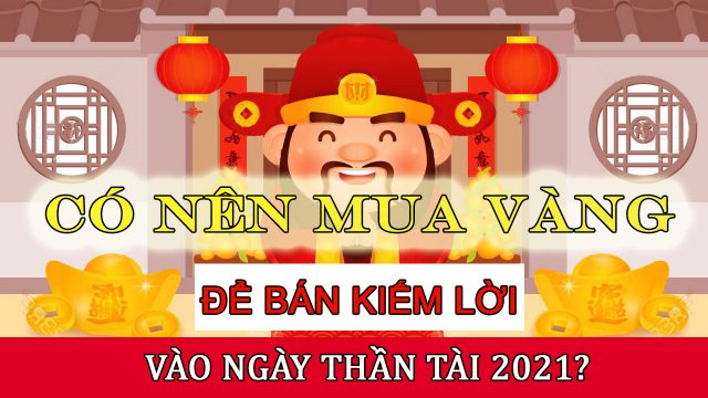 Có Nên Mua Vàng Lúc Này Để Bán Kiếm Lời Vào Ngày Thần Tài 2021?
